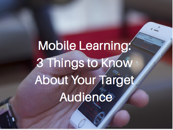 Mobile Learning: 3 Things to Know About Your Target Audience