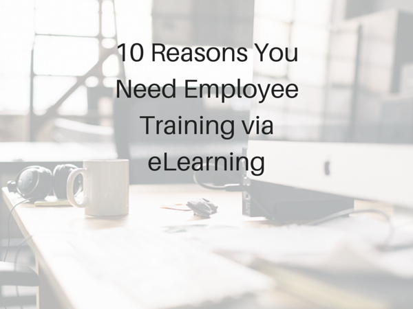 10 Reasons You Need Employee Training via eLearning