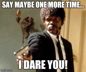 Samuel L Jackson saying: say maybe one more time...I dare you.